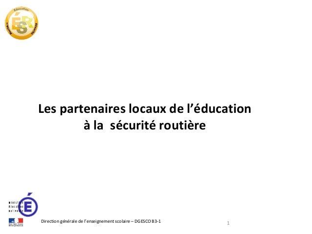 Les partenaires locaux de l'éducation à la sécurité routière  Direction générale de l'enseignement scolaire – DGESCO B3-1 ...