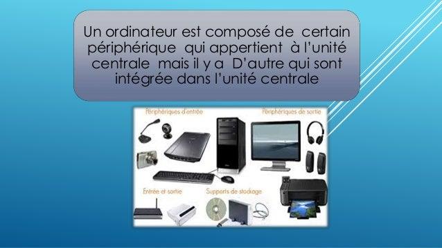Un ordinateur est composé de certain  périphérique qui appertient à l'unité  centrale mais il y a D'autre qui sont  intégr...