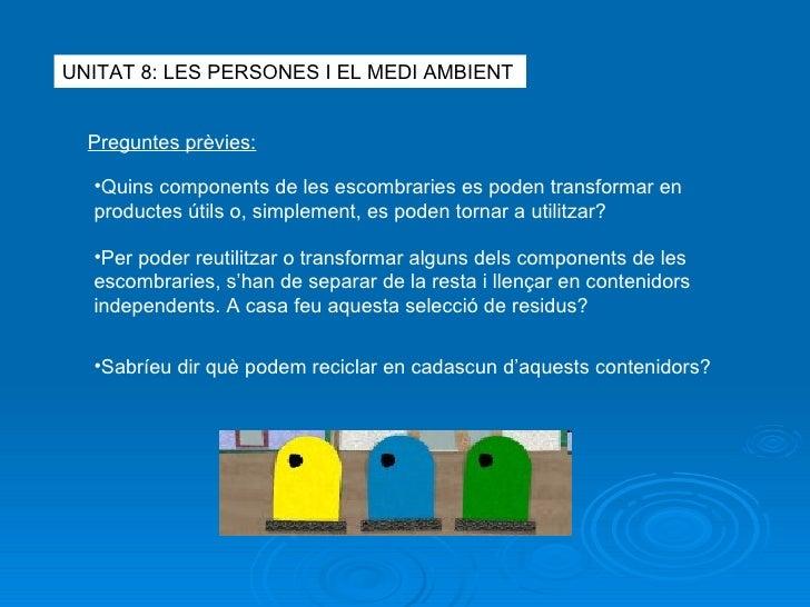 UNITAT 8: LES PERSONES I EL MEDI AMBIENT Preguntes prèvies: <ul><li>Quins components de les escombraries es poden transfor...