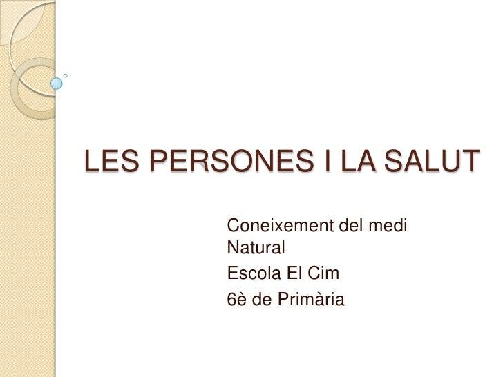 LES PERSONES I LA SALUT<br />Coneixement del medi Natural<br />Escola El Cim<br />6è de Primària<br />