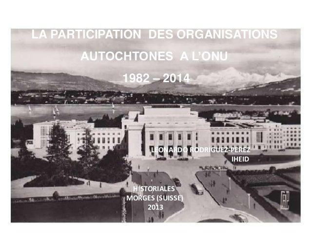 LA PARTICIPATION DES ORGANISATIONS AUTOCHTONES A L'ONU 1982 – 2014 LEONARDO RODRIGUEZ-PEREZ IHEID HISTORIALES MORGES (SUIS...