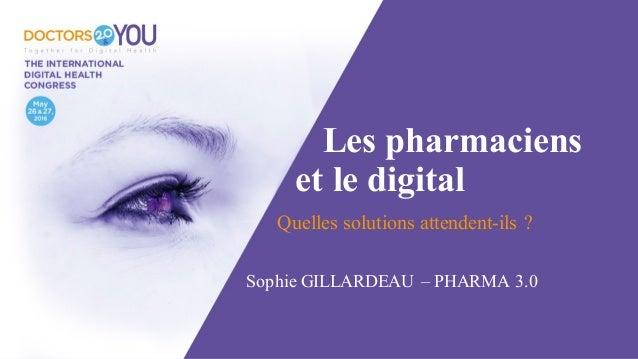 Les pharmaciens et le digital Quelles solutions attendent-ils ? Sophie GILLARDEAU – PHARMA 3.0