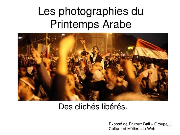 Les photographies du  Printemps Arabe   Des clichés libérés.                 Exposé de Fairouz Bali – Groupe11,           ...