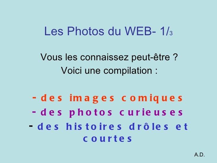 Les Photos du WEB- 1/ 3 Vous les connaissez peut-être ? Voici une compilation : des images comiques des photos curieuses d...