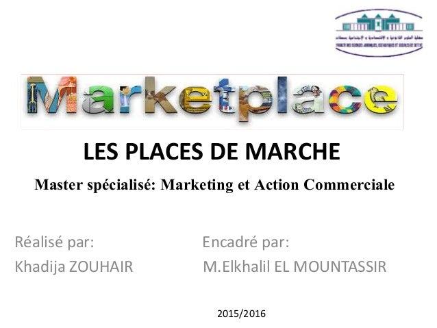 LES PLACES DE MARCHE Master spécialisé: Marketing et Action Commerciale Réalisé par: Encadré par: Khadija ZOUHAIR M.Elkhal...