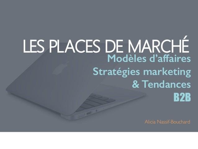 LES PLACES DE MARCHÉ  Modèles d'affaires  Stratégies marketing  & Tendances  B2B  Alicia Nassif-Bouchard