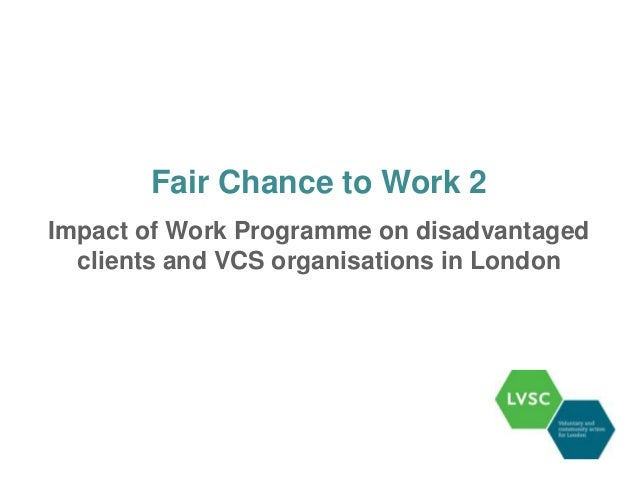 Fair Chance to Work 2Impact of Work Programme on disadvantaged  clients and VCS organisations in London