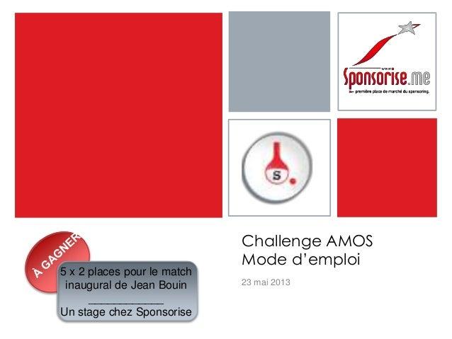 Challenge AMOSMode d'emploi23 mai 20135 x 2 places pour le matchinaugural de Jean Bouin____________Un stage chez Sponsorise