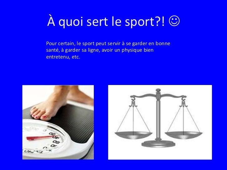À quoi sert le sport?! <br />Pour certain, le sport peut servir à se garder en bonne santé, à garder sa ligne, avoir un p...