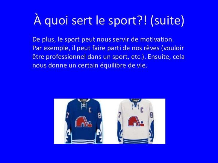 À quoi sert le sport?! (suite)<br />De plus, le sport peut nous servir de motivation.  Par exemple, il peut faire parti de...
