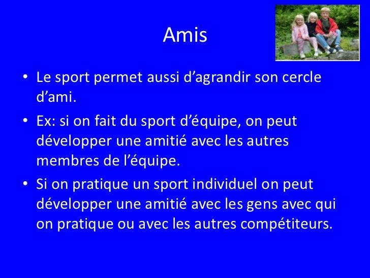 Amis<br />Le sport permet aussi d'agrandir son cercle d'ami.<br />Ex: si on fait du sport d'équipe, on peut développer une...