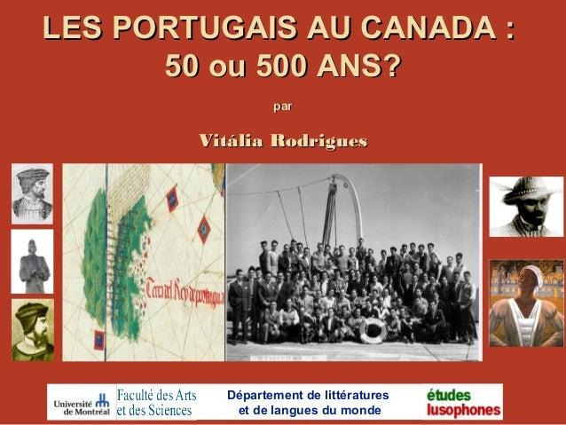 LES PORTUGAIS AU CANADA :LES PORTUGAIS AU CANADA : 50 ou 500 ANS?50 ou 500 ANS? parpar Vitália RodriguesVitália Rodrigues ...