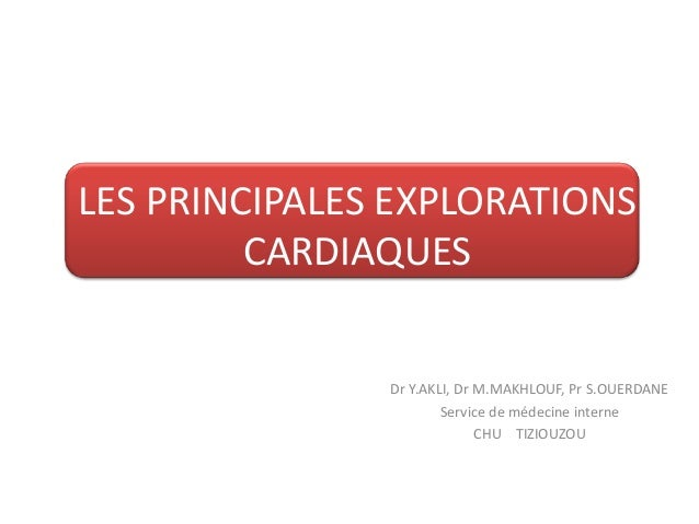 LES PRINCIPALES EXPLORATIONS         CARDIAQUES               Dr Y.AKLI, Dr M.MAKHLOUF, Pr S.OUERDANE                     ...
