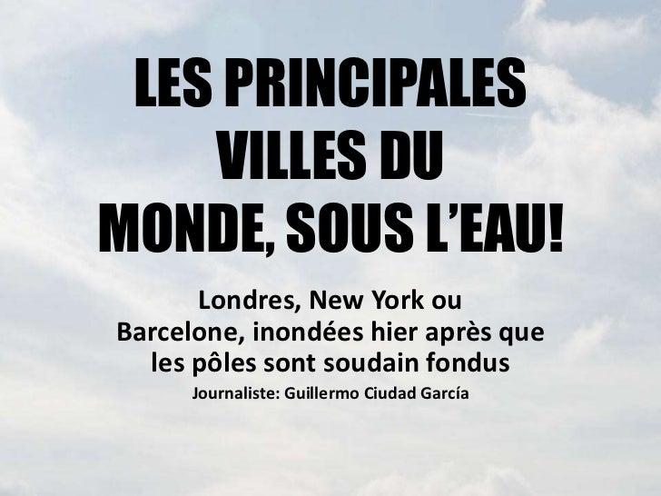 LES PRINCIPALES    VILLES DUMONDE, SOUS L'EAU!      Londres, New York ouBarcelone, inondées hier après que  les pôles sont...
