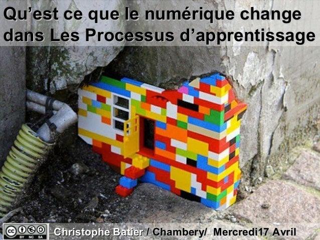 Qu'est ce que le numérique changedans Les Processus d'apprentissage     Christophe Batier / Chambery/ Mercredi17 Avril