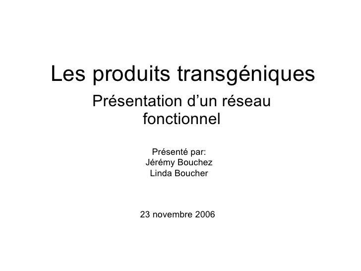 Les produits transgéniques Présentation d'un réseau fonctionnel Présenté par: Jérémy Bouchez Linda Boucher 23 novembre 2006