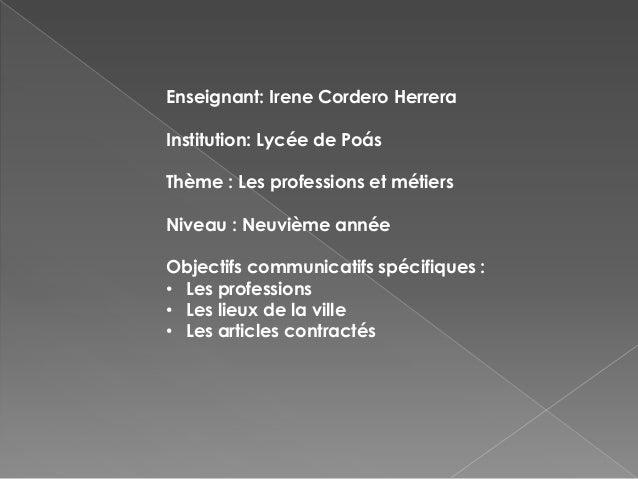 Enseignant: Irene Cordero HerreraInstitution: Lycée de PoásThème : Les professions et métiersNiveau : Neuvième annéeObject...