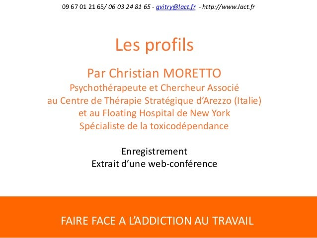 FAIRE FACE A L'ADDICTION AU TRAVAIL 09 67 01 21 65/ 06 03 24 81 65 - gvitry@lact.fr - http://www.lact.fr Les profils Par C...