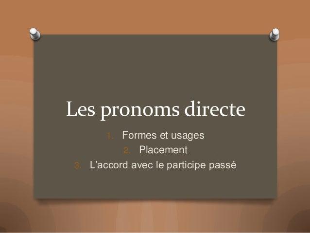 Les pronoms directe 1. Formes et usages 2. Placement 3. L'accord avec le participe passé