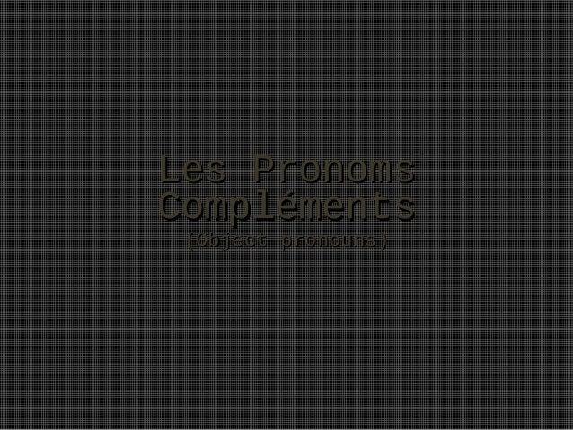 Les PronomsLes Pronoms ComplémentsCompléments (Object pronouns)(Object pronouns)