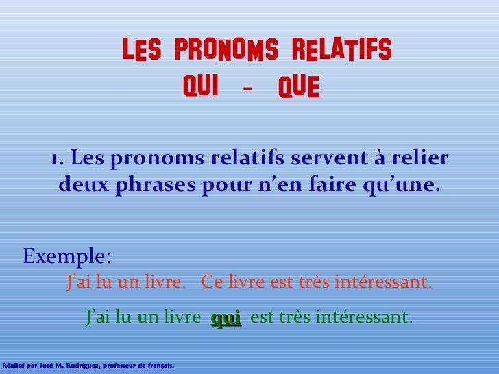 LES PRONOMS RELATIFS qUI  -  QUE  1. Les pronoms relatifs servent à relier deux phrases pour n'en faire qu'une. J'ai lu un...