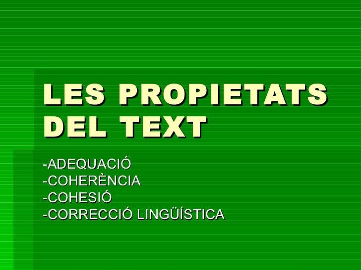 LES PROPIETATS DEL TEXT -ADEQUACIÓ -COHERÈNCIA -COHESIÓ -CORRECCIÓ LINGÜÍSTICA