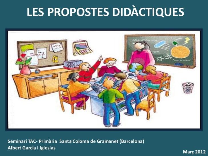 LES PROPOSTES DIDÀCTIQUESSeminari TAC- Primària Santa Coloma de Gramanet (Barcelona)Albert Garcia i Iglesias              ...