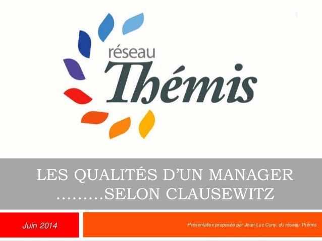 LES QUALITÉS D'UN MANAGER ………SELON CLAUSEWITZ Présentation proposée par Jean-Luc Cuny, du réseau Thémis 1 Juin 2014