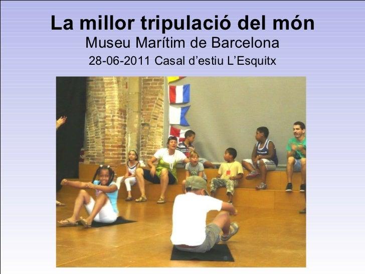 La millor tripulació del món Museu Marítim de Barcelona 28-06-2011 Casal d'estiu L'Esquitx