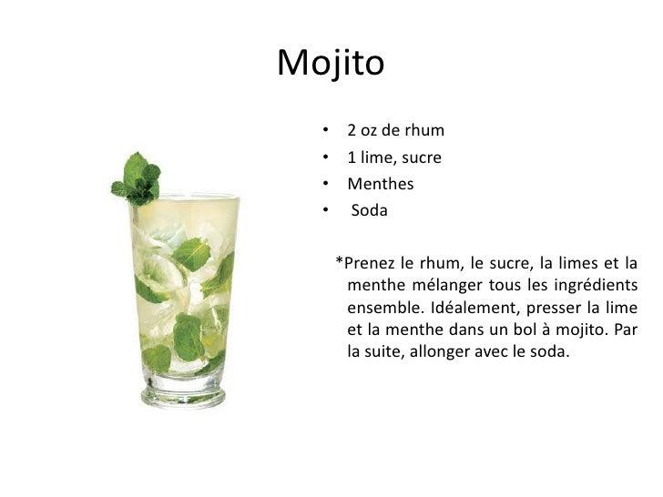 Mojito  • 2 oz de rhum  • 1 lime, sucre  • Menthes  • Soda   *Prenez le rhum, le sucre, la limes et la    menthe mélanger ...
