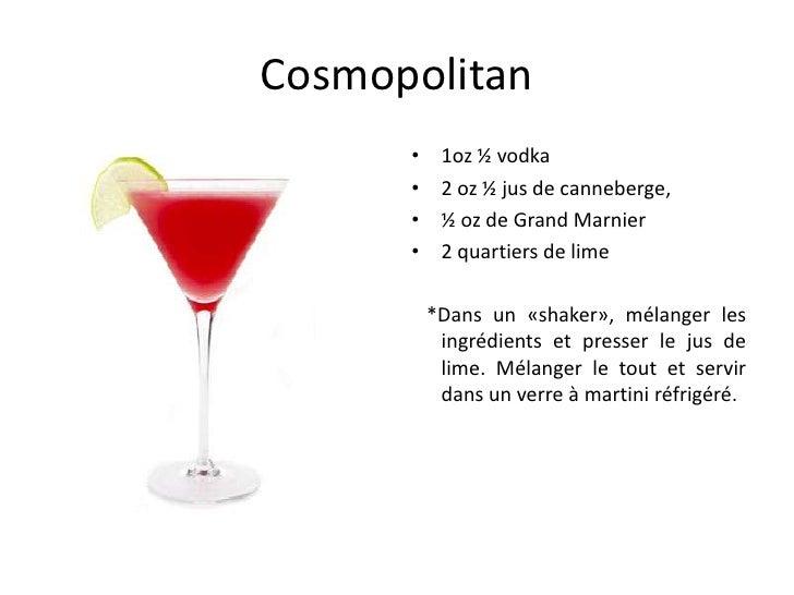Cosmopolitan      •    1oz ½ vodka      •    2 oz ½ jus de canneberge,      •    ½ oz de Grand Marnier      •    2 quartie...
