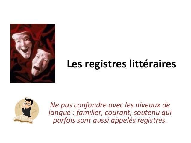 Les registres littéraires Ne pas confondre avec les niveaux de langue : familier, courant, soutenu qui parfois sont aussi ...