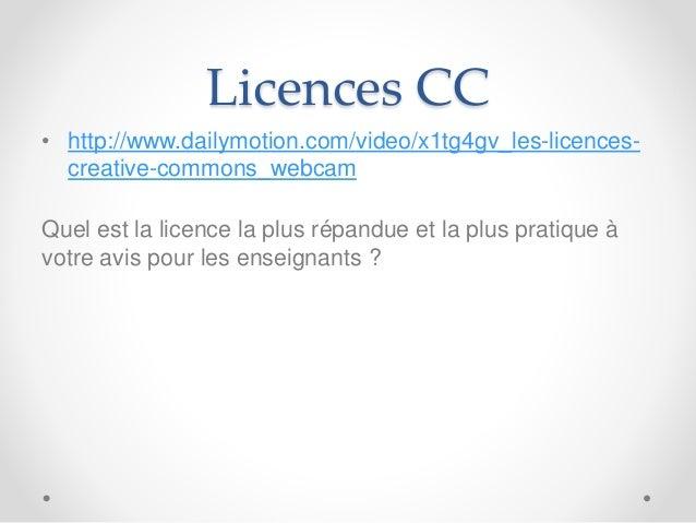 Licences CC • http://www.dailymotion.com/video/x1tg4gv_les-licences- creative-commons_webcam Quel est la licence la plus r...