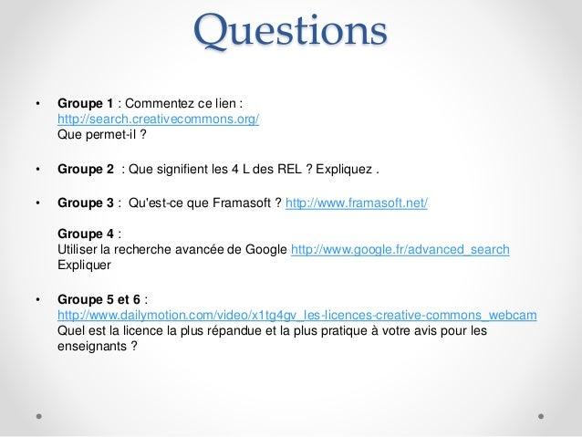 Questions • Groupe 1 : Commentez ce lien : http://search.creativecommons.org/ Que permet-il ? • Groupe 2 : Que signifient ...