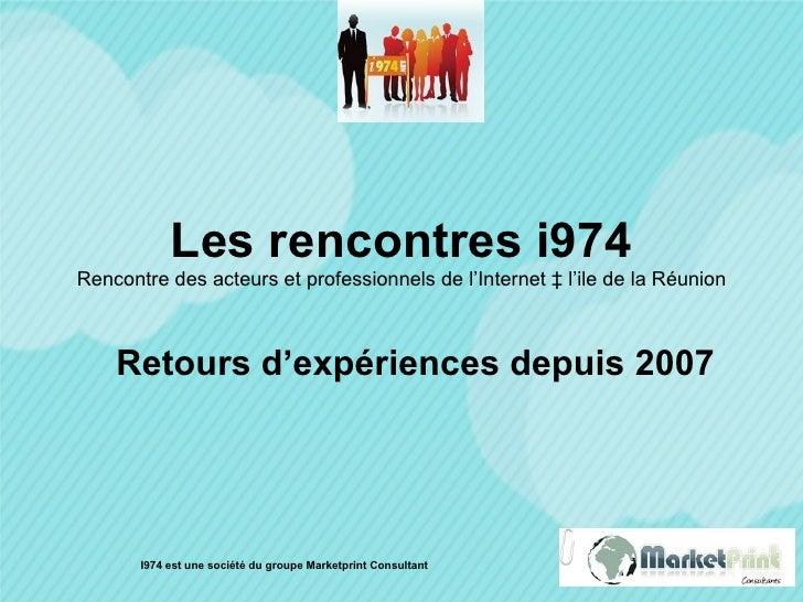 Les rencontres i974 Rencontre des acteurs et professionnels de l'Internet à l'ile de la Réunion Retours d'expériences depu...