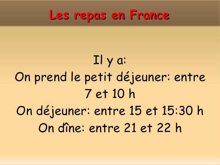 Les repas en France Il y a: On prend le petit déjeuner:  entre   7 et 10 h On déjeuner: entre 15 et 15:30 h On dîne: entre...
