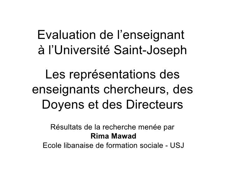 Evaluation de l'enseignant  à l'Université Saint-Joseph Les représentations des enseignants chercheurs, des Doyens et des ...