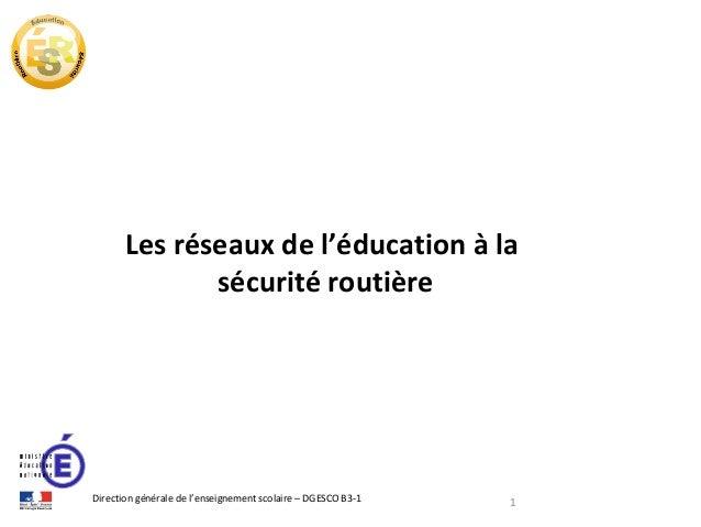 Les réseaux de l'éducation à la sécurité routière  Direction générale de l'enseignement scolaire – DGESCO B3-1  1