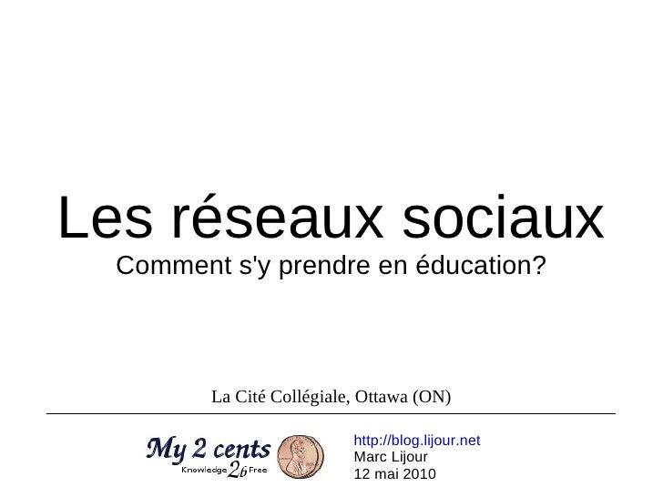Les réseaux sociaux Comment s'y prendre en éducation? http://blog.lijour.net   Marc Lijour 12 mai 2010 La Cité Collégiale,...
