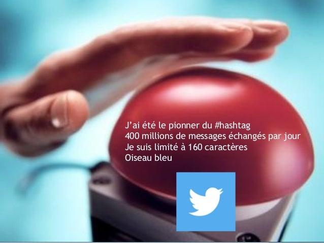 J'ai été le pionner du #hashtag 400 millions de messages échangés par jour Je suis limité à 160 caractères Oiseau bleu