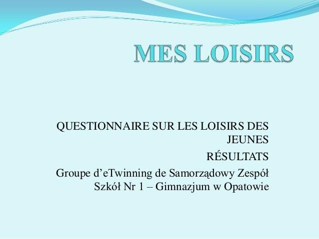 QUESTIONNAIRE SUR LES LOISIRS DES JEUNES RÉSULTATS Groupe d'eTwinning de Samorządowy Zespół Szkół Nr 1 – Gimnazjum w Opato...