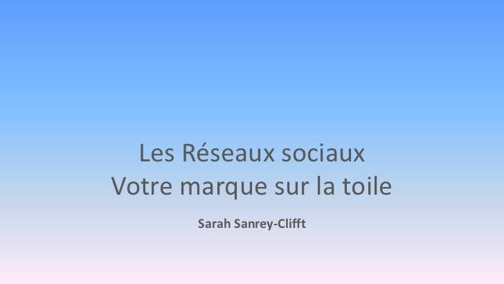 Les Réseaux sociauxVotre marque sur la toile       Sarah Sanrey-Clifft