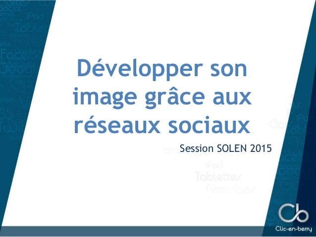 Développer son image grâce aux réseaux sociaux Session SOLEN 2015