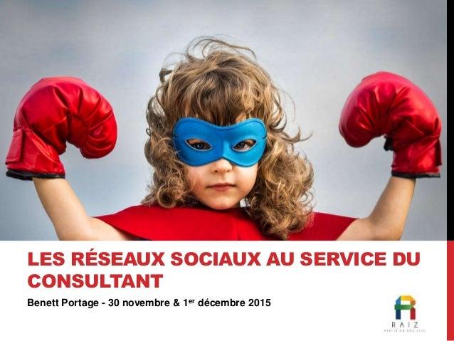 Benett Portage - 30 novembre & 1er décembre 2015 LES RÉSEAUX SOCIAUX AU SERVICE DU CONSULTANT