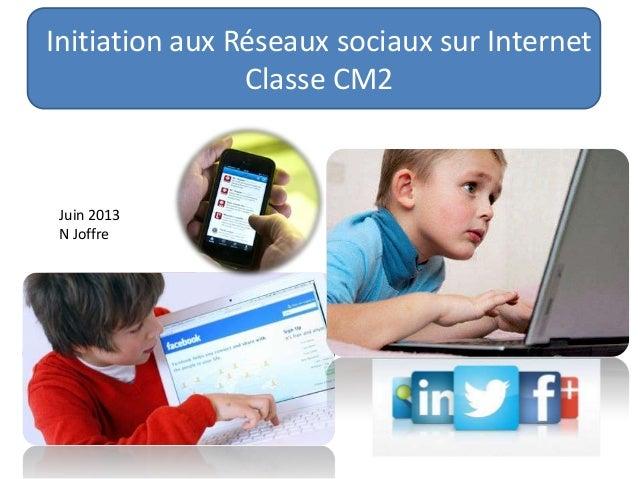 Initiation aux Réseaux sociaux sur Internet Classe CM2 Juin 2013 N Joffre