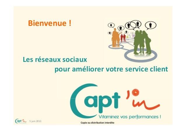 5 juin 2013Copie ou distribution interditeLes réseaux sociauxpour améliorer votre service clientBienvenue !