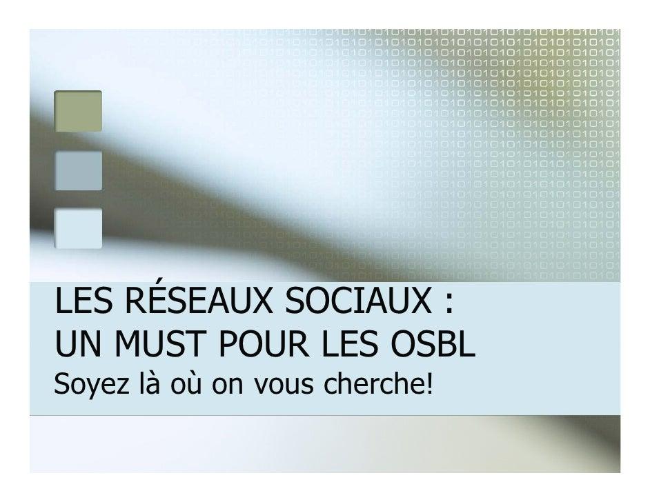 LES RÉSEAUX SOCIAUX :      É UN MUST POUR LES OSBL Soyez là où on vous cherche!