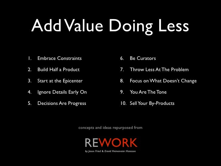 Add Value Doing Less1.   Embrace Constraints                                  6.      Be Curators2.   Build Half a Product...