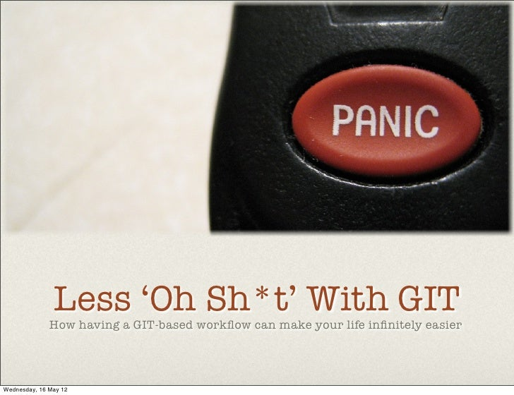 Less 'Oh Sh*t' With GIT              How having a GIT-based workflow can make your life infinitely easierWednesday, 16 May 12