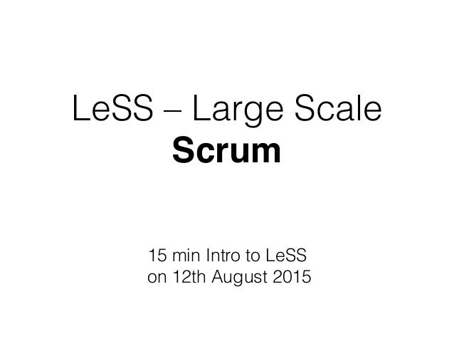 LeSS – Large Scale Scrum 15 min Intro to LeSS on 12th August 2015